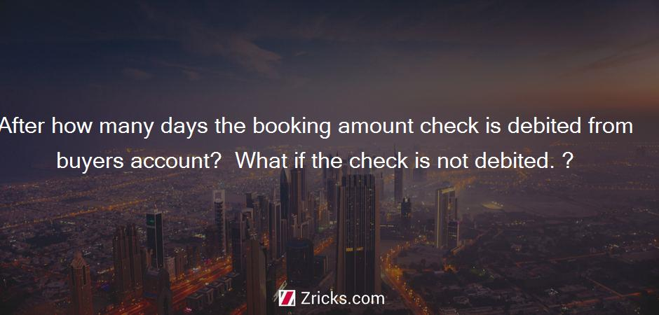After how many days the booking amount check is debited from buyers account?  What if the check is not debited. ?