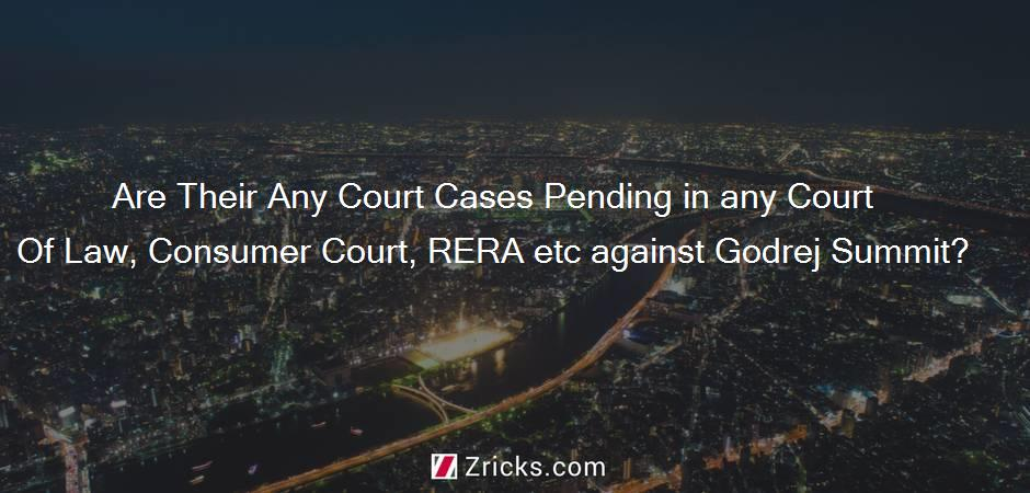Are Their Any Court Cases Pending in any Court Of Law, Consumer Court, RERA etc against Godrej Summit?