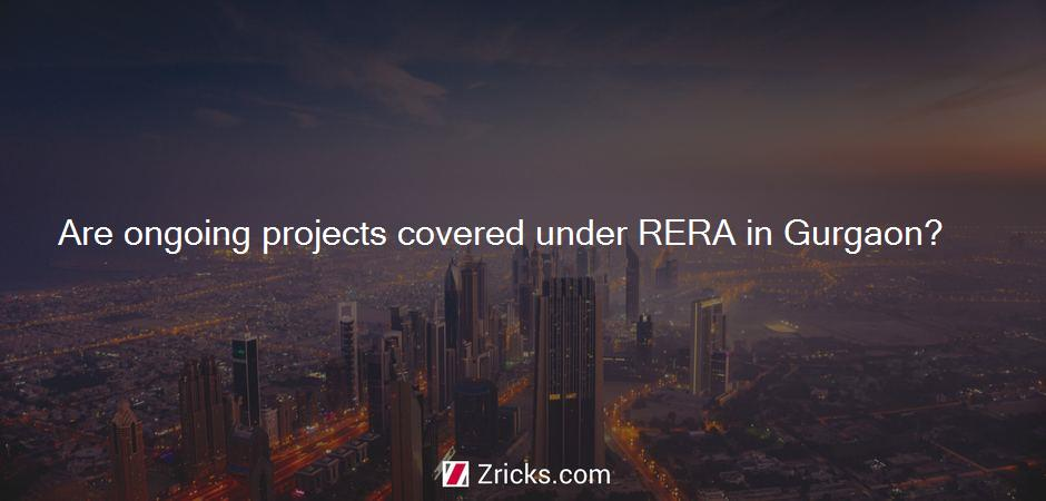 Are ongoing projects covered under RERA in Gurgaon?