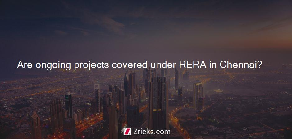 Are ongoing projects covered under RERA in Chennai?