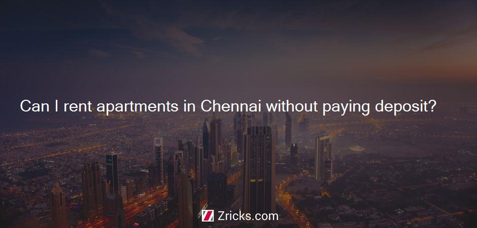 Can I rent apartments in Chennai without paying deposit?