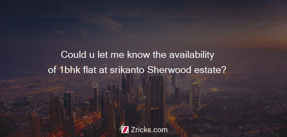 Could u let me know the availability of 1bhk flat at srikanto Sherwood estate?