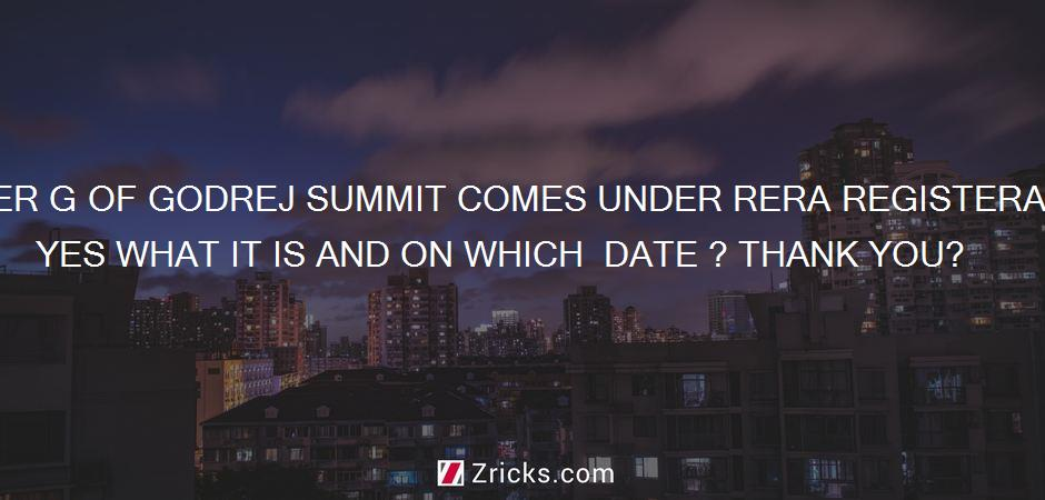 DOES TOWER G OF GODREJ SUMMIT COMES UNDER RERA REGISTERATION ? IF YES WHAT IT IS AND ON WHICH  DATE ? THANK YOU?
