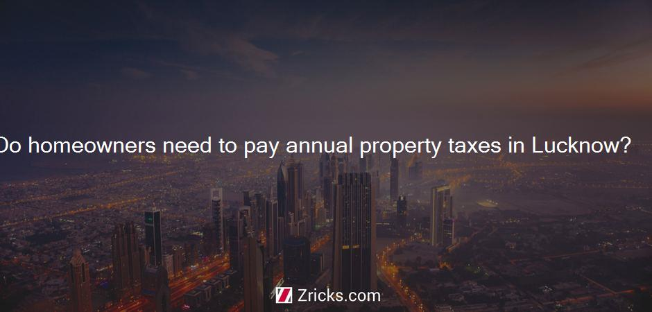 Do homeowners need to pay annual property taxes in Lucknow?