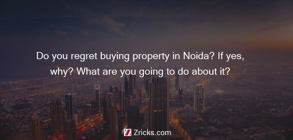 Do you regret buying property in Noida? If yes, why? What are you going to do about it?