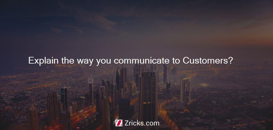 Explain the way you communicate to Customers?