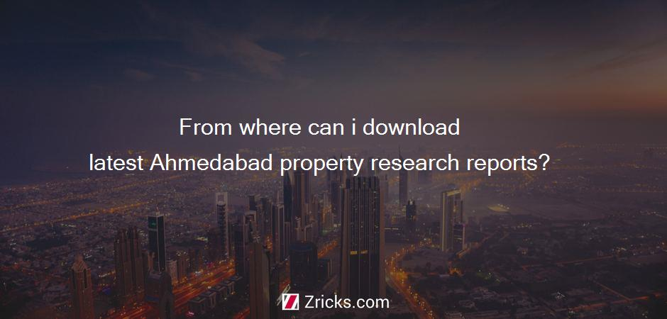 From where can i download latest Ahmedabad property research reports?