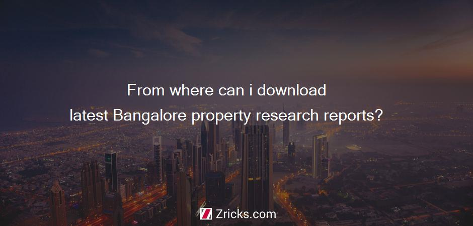 From where can i download latest Bangalore property research reports?