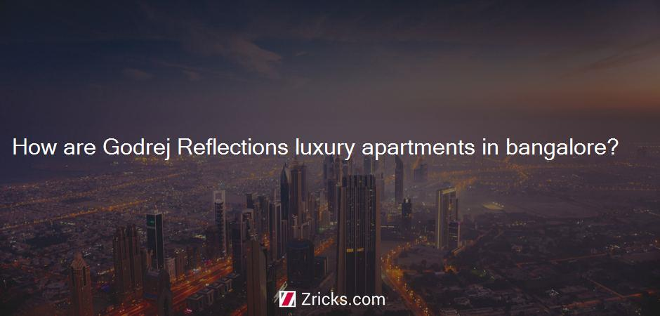 How are Godrej Reflections luxury apartments in bangalore?