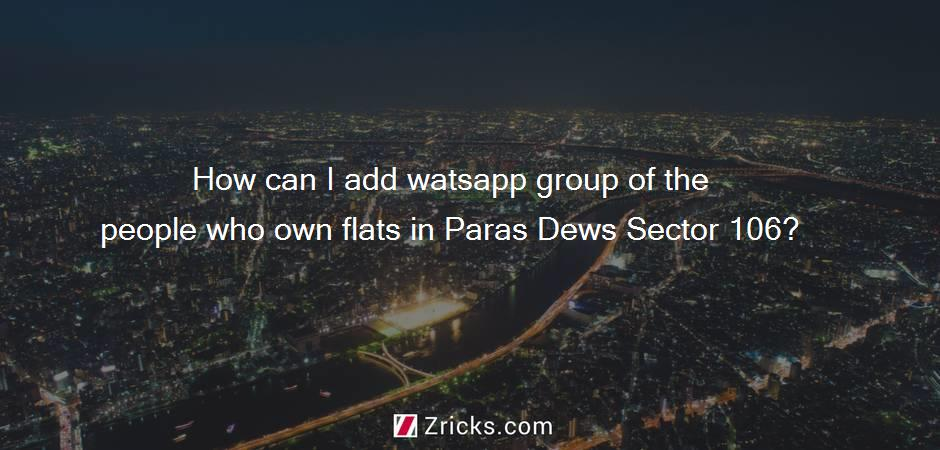How can I add watsapp group of the people who own flats in Paras Dews Sector 106?