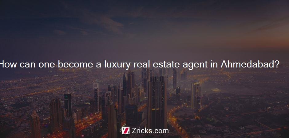 How can one become a luxury real estate agent in Ahmedabad?