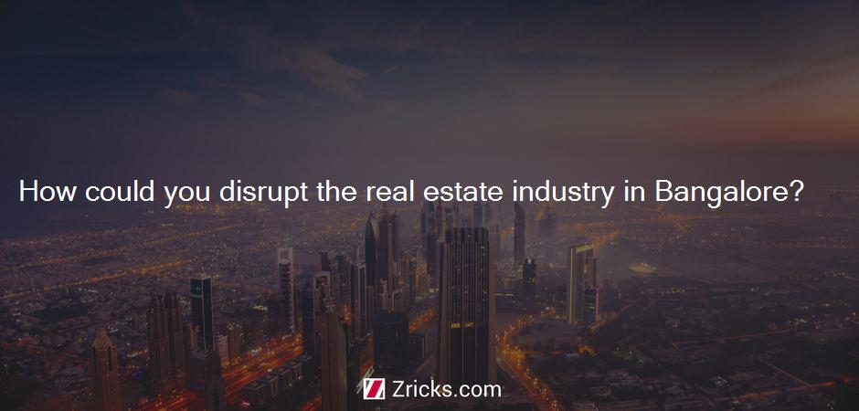 How could you disrupt the real estate industry in Bangalore?