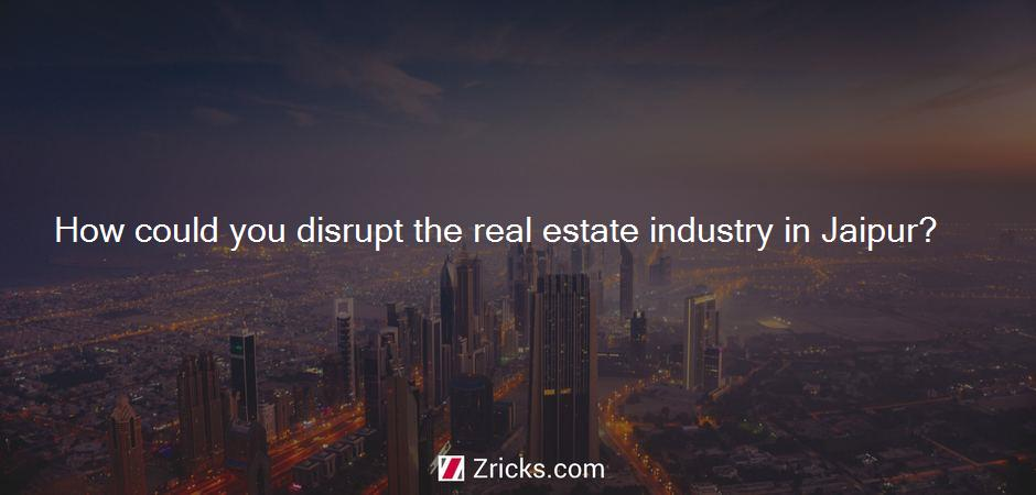 How could you disrupt the real estate industry in Jaipur?