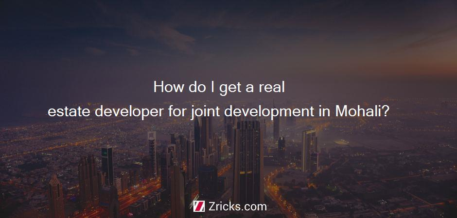 How do I get a real estate developer for joint development in Mohali?