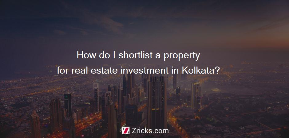 How do I shortlist a property for real estate investment in Kolkata?