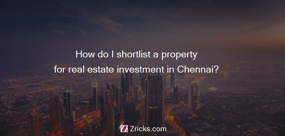 How do I shortlist a property for real estate investment in Chennai?
