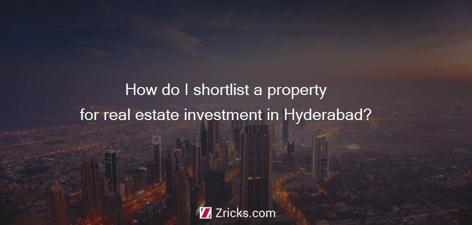How do I shortlist a property for real estate investment in Hyderabad?