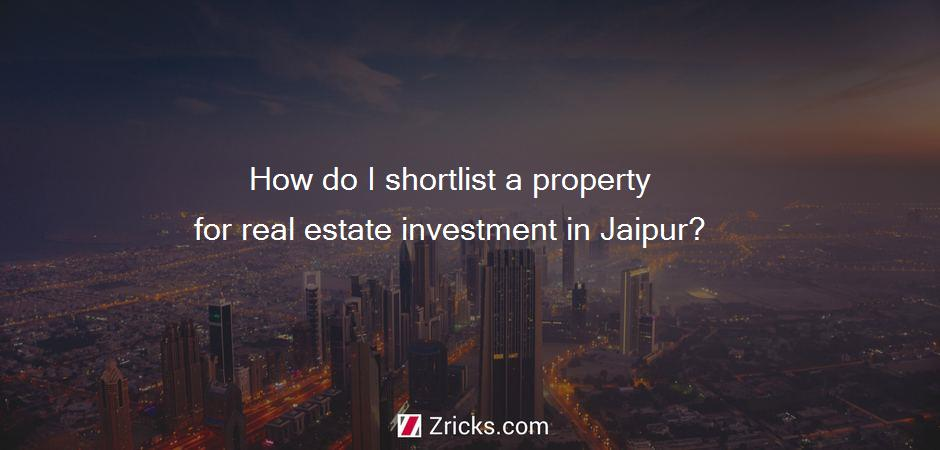 How do I shortlist a property for real estate investment in Jaipur?