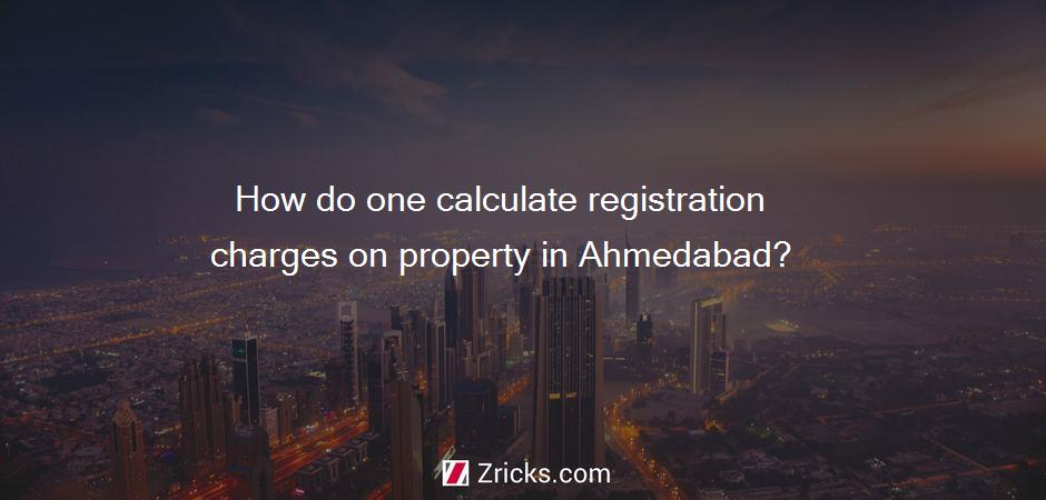 How do one calculate registration charges on property in Ahmedabad?