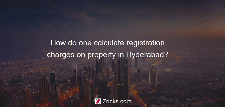How do one calculate registration charges on property in Hyderabad?