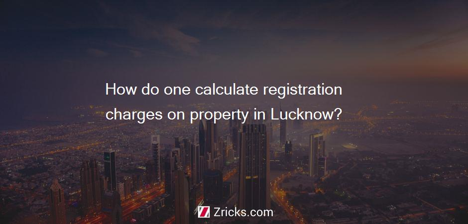 How do one calculate registration charges on property in Lucknow?