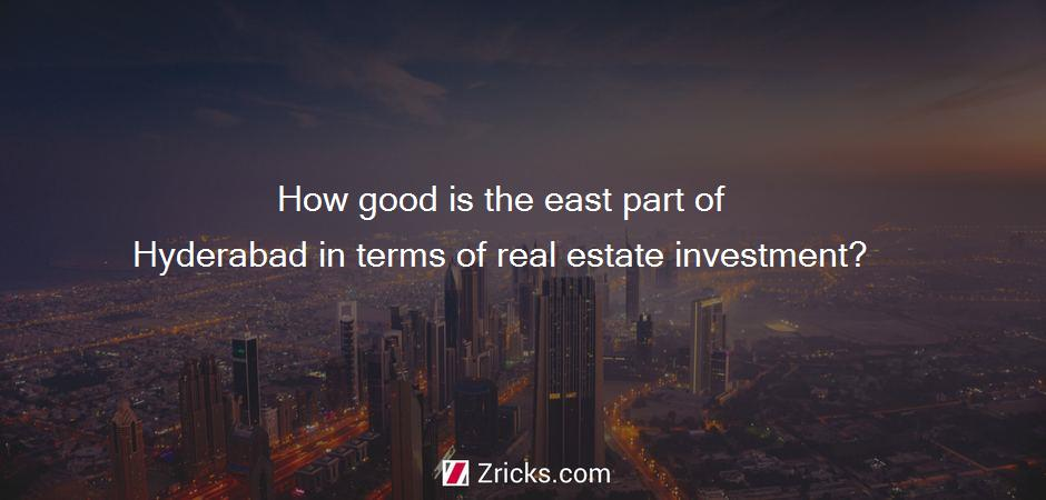 How good is the east part of Hyderabad in terms of real estate investment?