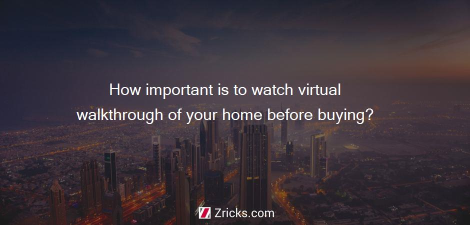 How important is to watch virtual walkthrough of your home before buying?