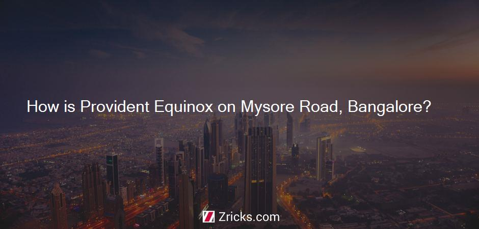 How is Provident Equinox on Mysore Road, Bangalore?