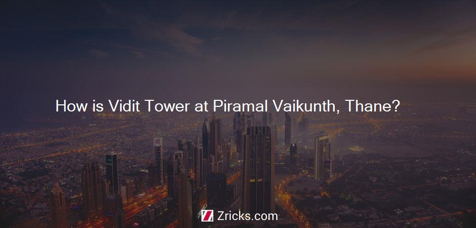How is Vidit Tower at Piramal Vaikunth, Thane?