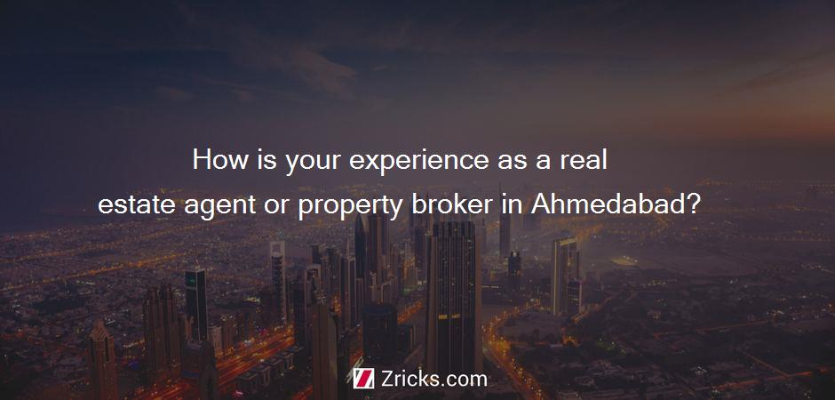 How is your experience as a real estate agent or property broker in Ahmedabad?