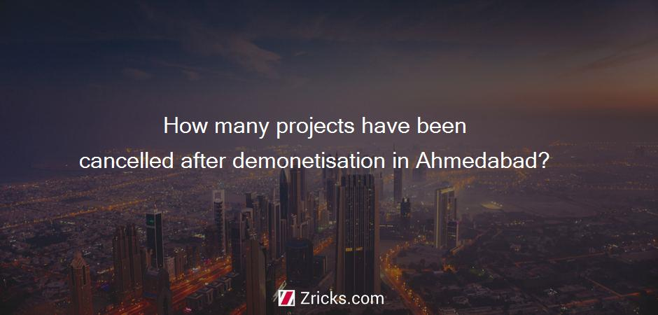 How many projects have been cancelled after demonetisation in Ahmedabad?