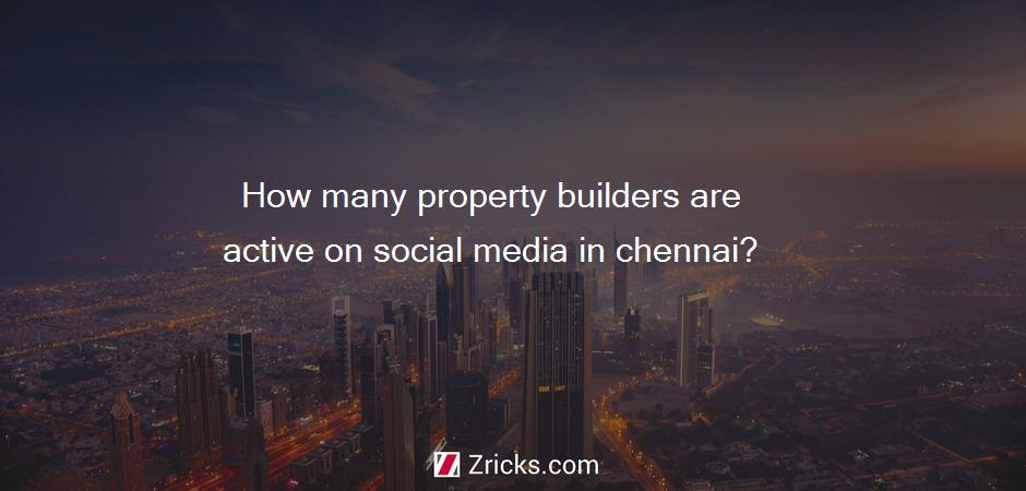 How many property builders are active on social media in chennai?