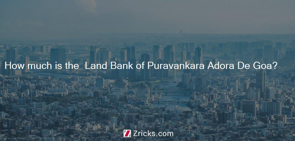 How much is the  Land Bank of Puravankara Adora De Goa?