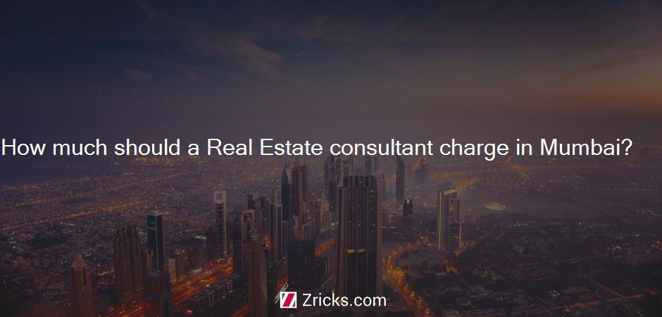 How much should a Real Estate consultant charge in Mumbai?