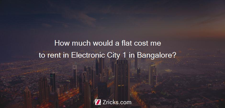 How much would a flat cost me to rent in Electronic City 1 in Bangalore?
