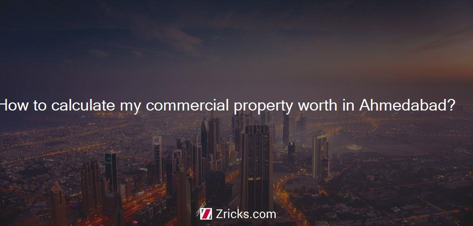 How to calculate my commercial property worth in Ahmedabad?
