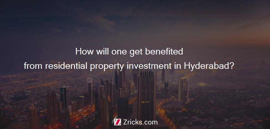 How will one get benefited from residential property investment in Hyderabad?