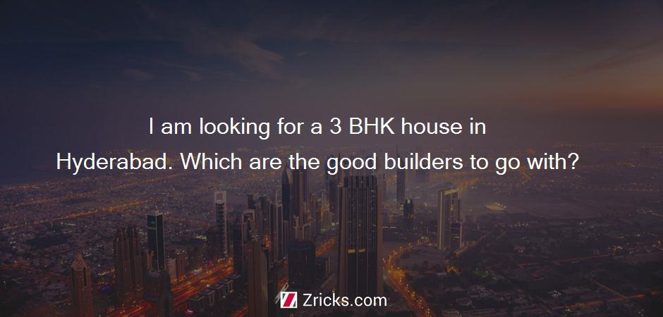 I am looking for a 3 BHK house in Hyderabad. Which are the good builders to go with?
