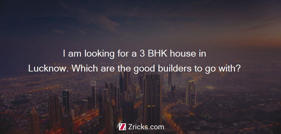I am looking for a 3 BHK house in Lucknow. Which are the good builders to go with?