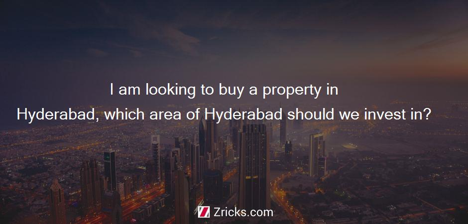 I am looking to buy a property in Hyderabad, which area of Hyderabad should we invest in?