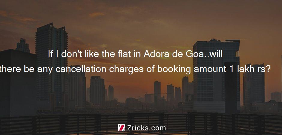 If I don't like the flat in Adora de Goa..will there be any cancellation charges of booking amount 1 lakh rs?