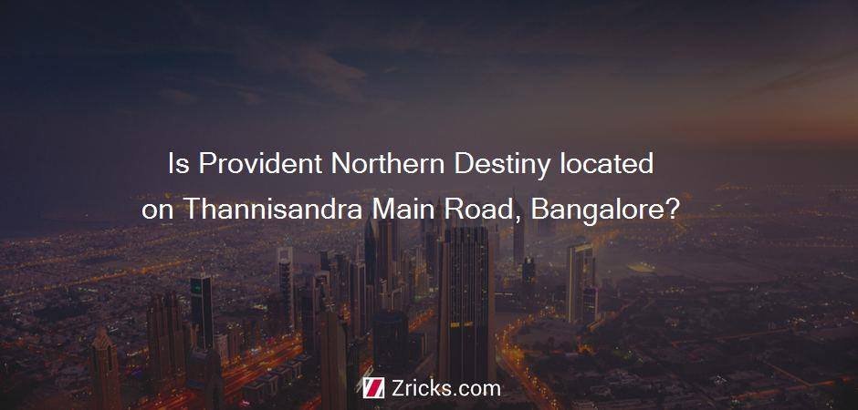 Is Provident Northern Destiny located on Thannisandra Main Road, Bangalore?
