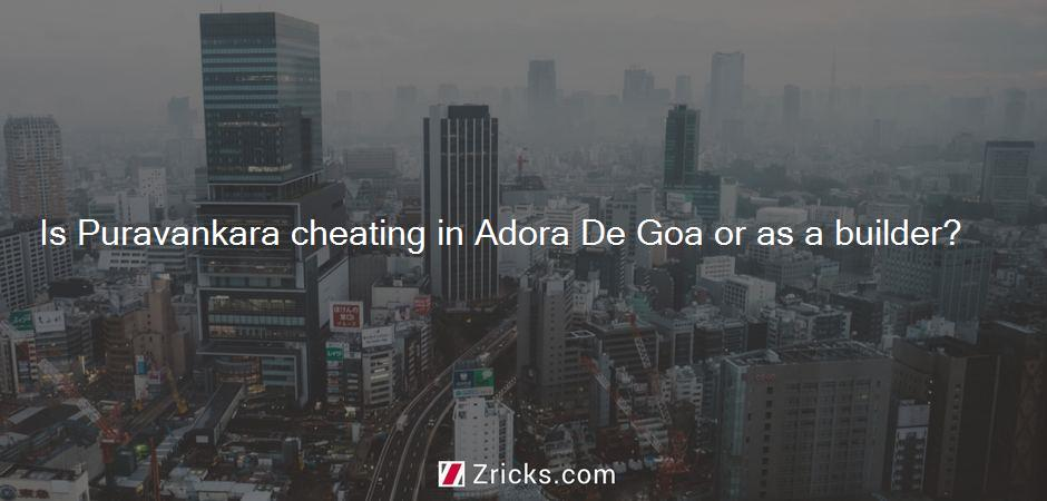 Is Puravankara cheating in Adora De Goa or as a builder?