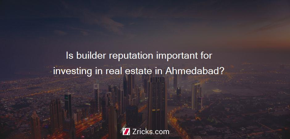 Is builder reputation important for investing in real estate in Ahmedabad?