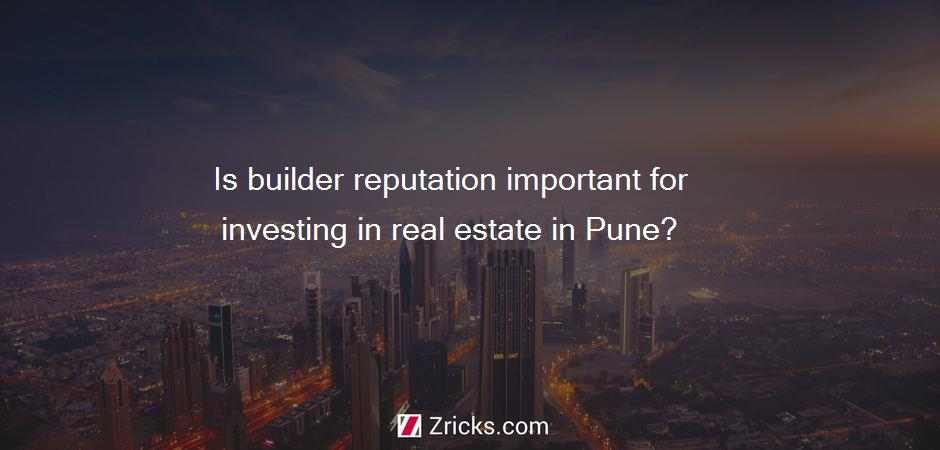 Is builder reputation important for investing in real estate in Pune?