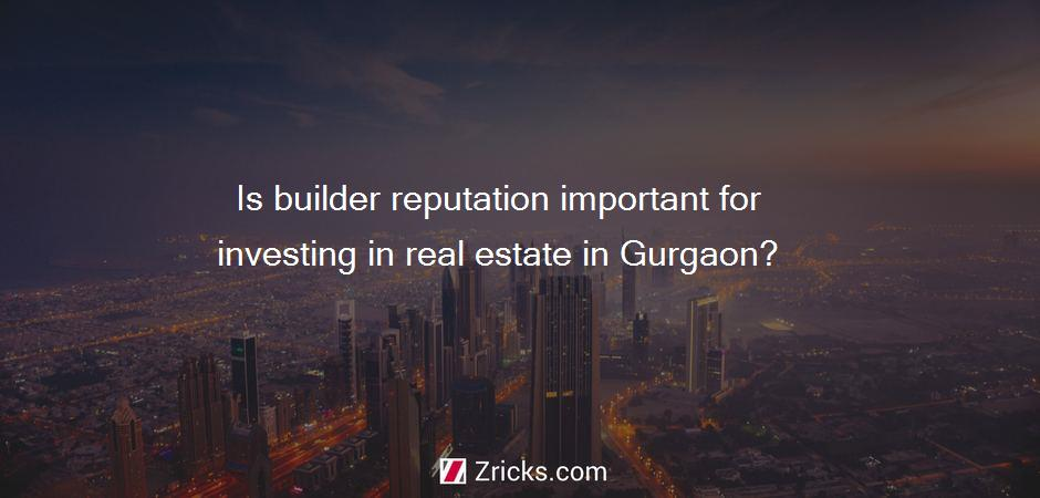 Is builder reputation important for investing in real estate in Gurgaon?
