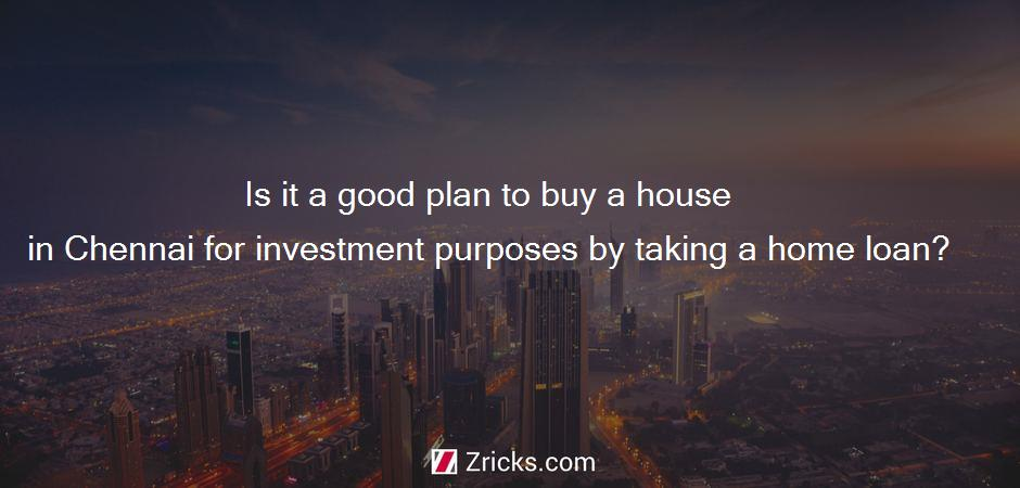 Is it a good plan to buy a house in Chennai for investment purposes by taking a home loan?