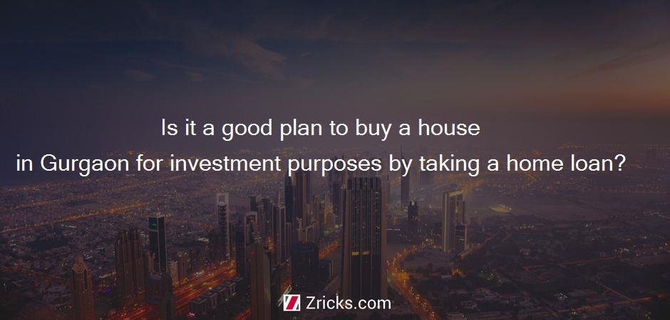 Is it a good plan to buy a house in Gurgaon for investment purposes by taking a home loan?