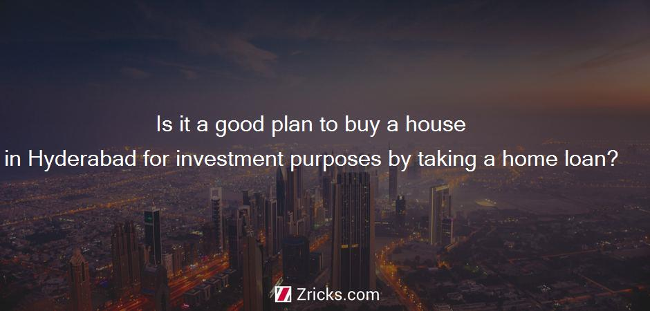Is it a good plan to buy a house in Hyderabad for investment purposes by taking a home loan?