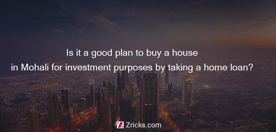 Is it a good plan to buy a house in Mohali for investment purposes by taking a home loan?